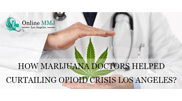 How Marijuana Doctors Helped Curtailing Opioid Crisis Los Angeles?