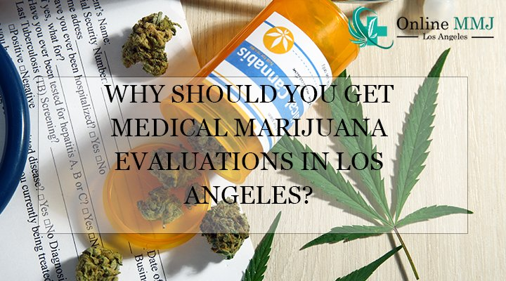 Why Should You Get Medical Marijuana Evaluations in Los Angeles?