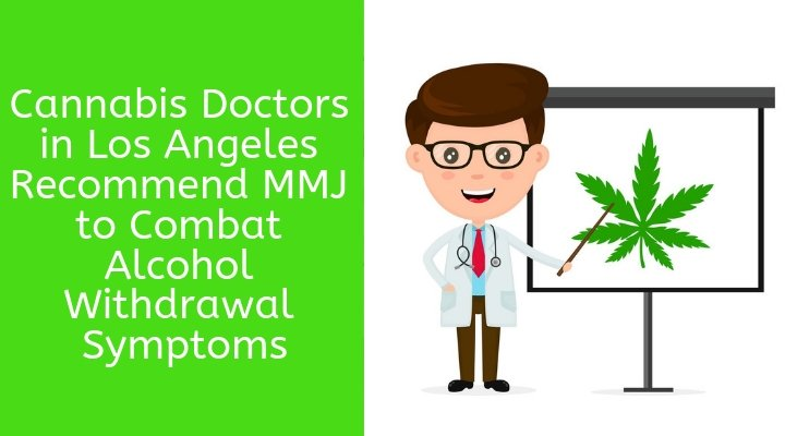 Cannabis Doctors in Los Angeles Recommend MMJ to Combat Alcohol Withdrawal Symptoms
