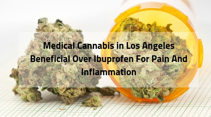 Medical Cannabis in Los Angeles Beneficial Over Ibuprofen For Pain And Inflammation