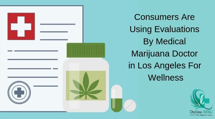 Consumers Are Using Evaluations By Medical Marijuana Doctor in Los Angeles For Wellness