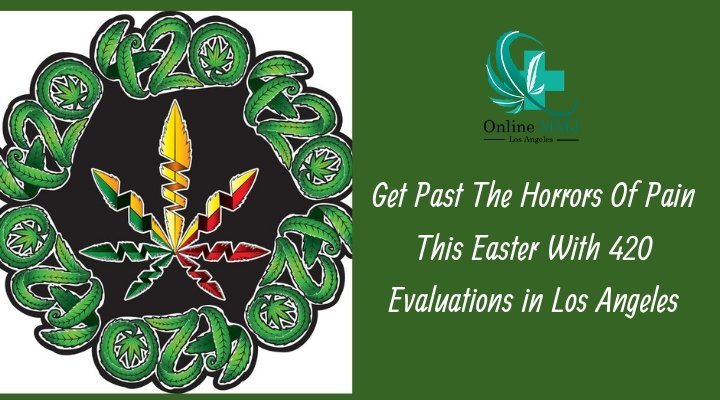 Past The Horrors Of Pain This Easter With 420 Evaluations in Los Angeles