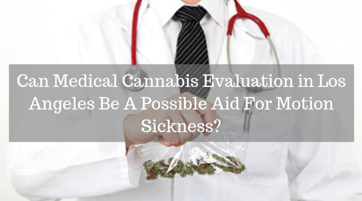 Can Medical Cannabis Evaluation in Los Angeles Be A Possible Aid For Motion Sickness?