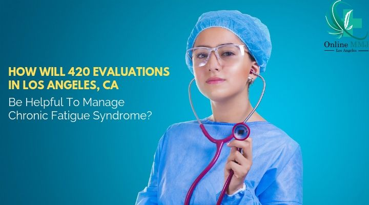 How Will 420 Evaluations in Los Angeles Ca Be Helpful To Manage Chronic Fatigue Syndrome?